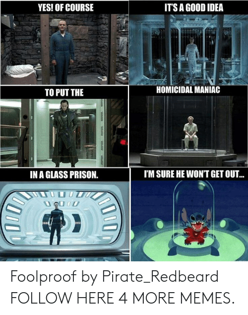 foolproof: IT'S A GOOD IDEA  YES! OF COURSE  HOMICIDAL MANIAC  TO PUT THE  I'M SURE HE WONT GET OU..  IN A GLASS PRISON.  venatontecs  u Foolproof by Pirate_Redbeard FOLLOW HERE 4 MORE MEMES.