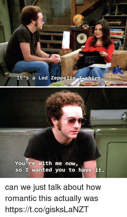 Led Zeppelin, Memes, and 🤖: It's a Led Zeppelin T shirt   You're with me now,  so I wanted you to have it. can we just talk about how romantic this actually was https://t.co/gisksLaNZT