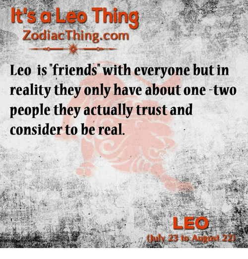 Astrology Memes: It's a Leo Thing  ZodiacThing.com  Leo is friends with everyone but in  reality they only have about one two  people they actually trust and  consider to be real,  LEO  Guly 23 to August 22)