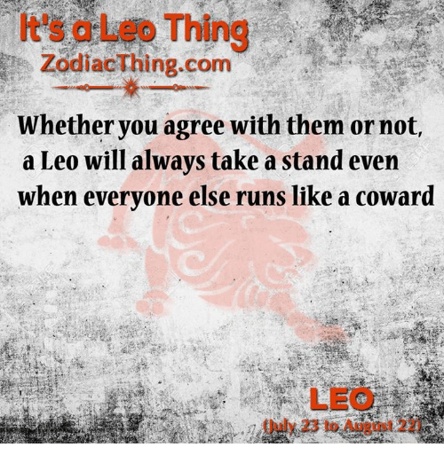 Com, Leo, and August: It's a Leo Thing  ZodiacThing.com  Whether you agree with them or not,  a Leo will always take a stand even  when everyone else runs like a coward  LEO  (July 23 to August 22)