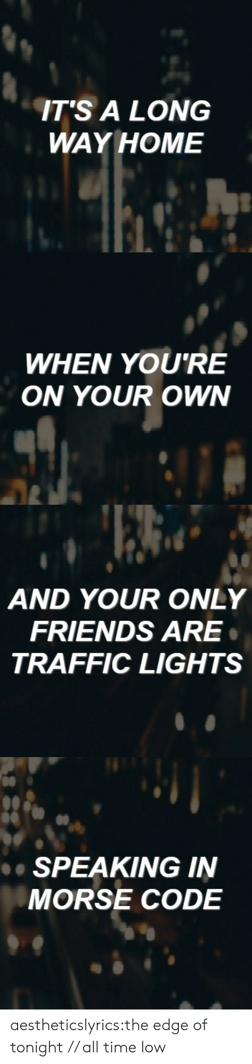 morse code: ITS A LONG  WAY HOME   WHEN YOU'RE  ON YOUR OWN   AND YOUR ONLY  FRIENDS ARE  TRAFFIC LIGHTS   de  SPEAKING IN  MORSE CODE aestheticslyrics:the edge of tonight // all time low