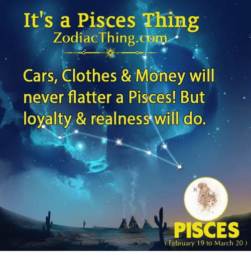 Cars, Clothes, and Money: It's a Pisces Thing  ZodiacThing.com  Cars, Clothes & Money will  never flatter a Pisces! But  loyalty, & realness will do.  PISCES  February 19 to March 20)