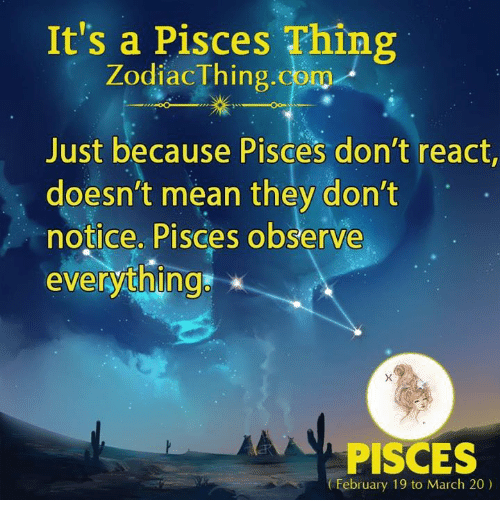 Mean, Pisces, and Com: It's a Pisces Thing  ZodiacThing.com  Just because Pisces don't react,  doesn't mean they don't  notice. Pisces observe  everythings  PISCES  February 19 to March 20)