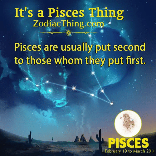 Pisces, Com, and March: It's a Pisces Thing  ZodiacThing.com  Pisces are usually put second  to those whom they put first.  PISCES  February 19 to March 20)