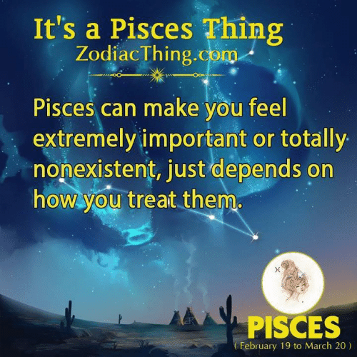 Pisces, How, and Com: It's a Pisces Thing  ZodiacThing.com  Pisces can make you feel  extremely important or totally  nonexistent, just depends on  how you treat them  PISCES  February 19 to March 20)