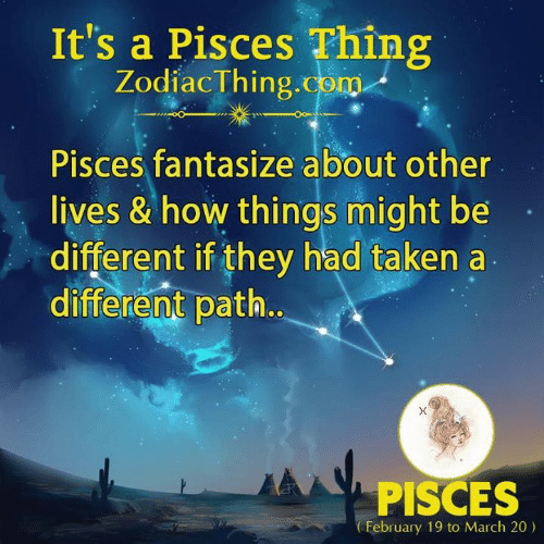 Taken, Pisces, and How: It's a Pisces Thing  ZodiacThing.com  Pisces fantasize about other  lives & how things might be  different if they had taken a  different path.  PISCES  February 19 to March 20)