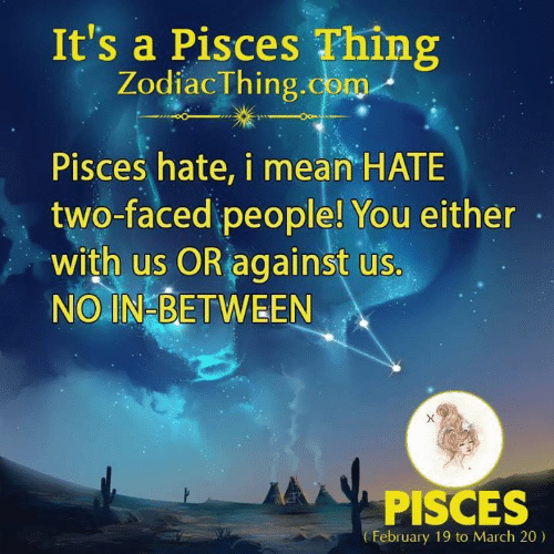 Faced People: It's a Pisces Thing  ZodiacThing.com  Pisces hate, i mean HATE  two-faced people! You either  with us OR against us.  NO IN BETWEEN  PISCES  February 19 to March 20)