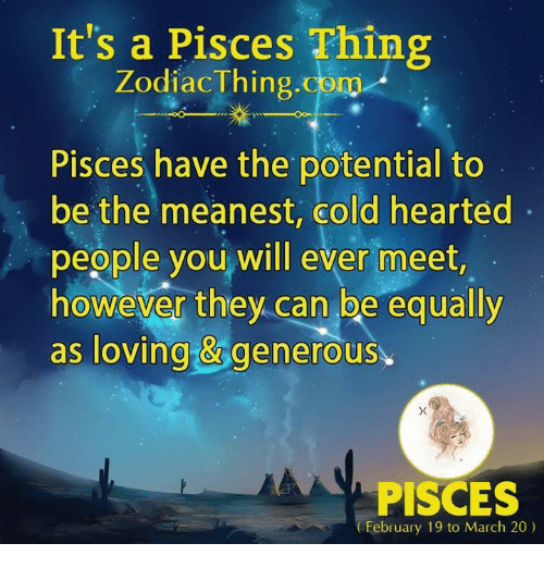 Pisces, Cold, and Com: It's a Pisces Thing  ZodiacThing.com  Pisces have the potential to  be the meanest, cold hearted  people you will ever meet  however they.can be equally  as loving &generous  PISCES  February 19 to March 20)