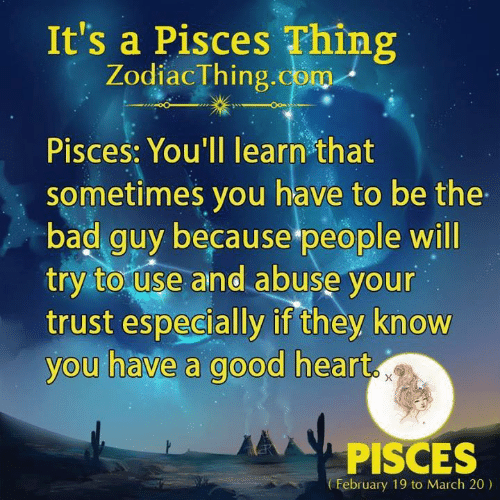 Bad, Good, and Heart: It's a Pisces Thing  ZodiacThing.com  Pisces: You'll learn that  sometimes you have to be the  bad guy because people will  try to use and abuse your  trust especially if they know  you have a good heart  PISCES  February 19 to March 20)