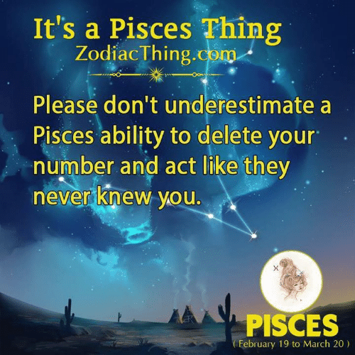 Pisces, Ability, and Never: It's a Pisces Thing  ZodiacThing.com  Please don't underestimate a  Pisces ability to delete your  number and act like they  never knew you.  PISCES  February 19 to March 20)