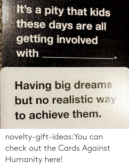 Achieve: It's a pity that kids  these days are all  getting involved  with  Having big dreams  but no realistic way  to achieve them. novelty-gift-ideas:You can check out the Cards Against Humanity here!