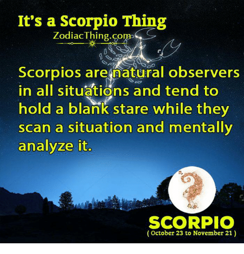 observers: It's a Scorpio Thing  Zodiac Thing.com  Scorpios are natural observers  in all situations and tend to  hold a blank stare while they  scan a situation and mentally  analyze it  SCORPIO  October 23 to November 21)