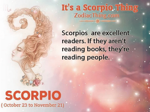 Scorpio: It's a Scorpio.Thing  ZodiacThing.com  Scorpios are excellent  readers. If they aren't  reading books, they're  reading people.  SCORPIO  (October 23 to November 21)
