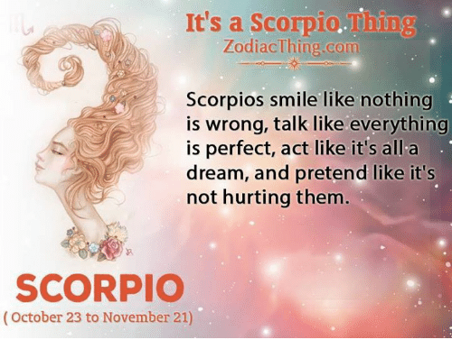 A Dream, Scorpio, and Smile: It's a Scorpio.Thing  ZodiacThing.com  Scorpios smile like nothing  is wrong, talk like everything  is perfect, act like it's all a  dream, and pretend like it's  not hurting them  SCORPIO  (October 23 to November 21)