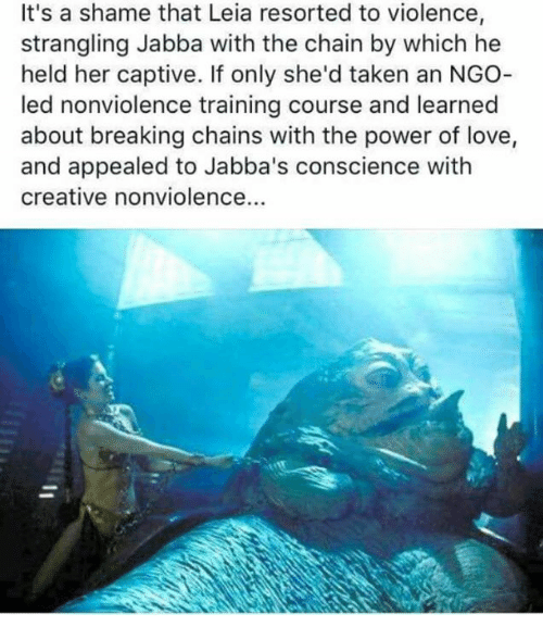 captivated: It's a shame that Leia resorted to violence,  strangling Jabba with the chain by which he  held her captive. If only she'd taken an NGO  led nonviolence training course and learned  about breaking chains with the power of love,  and appealed to Jabba's conscience with  creative nonviolence...