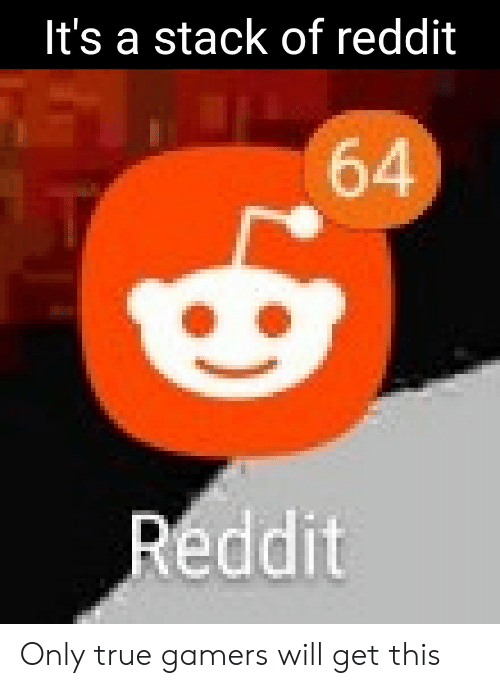 Gamers Will: It's a stack of reddit  64  Reddit Only true gamers will get this