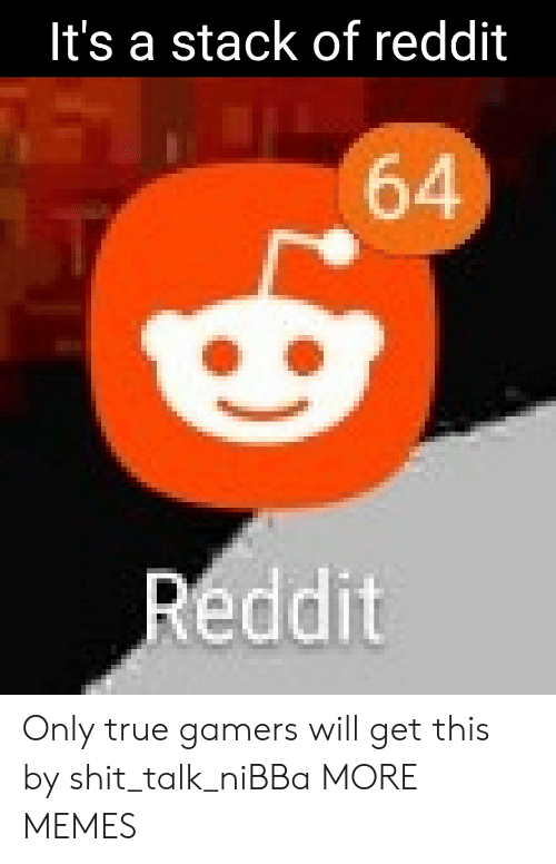 Gamers Will: It's a stack of reddit  64  Reddit Only true gamers will get this by shit_talk_niBBa MORE MEMES