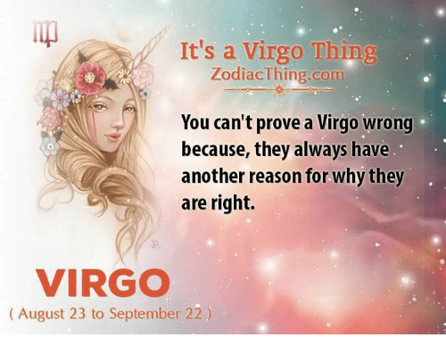 Virgo, Reason, and Another: It's a Virgo Thin  ZodiacThing.com  You can't prove a Virgo wrong  because, they always have  another reason for why they  are right.  VIRGO  (August 23 to September 22)