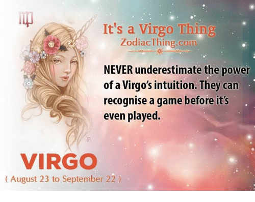 Game, Power, and Virgo: It's a Virgo Thing  ZodiacThing.com  NEVER underestimate the power  of a Virgo's intuition. They can  recognise a game before it's  even played.  VIRGO  (August 23 to September 22)