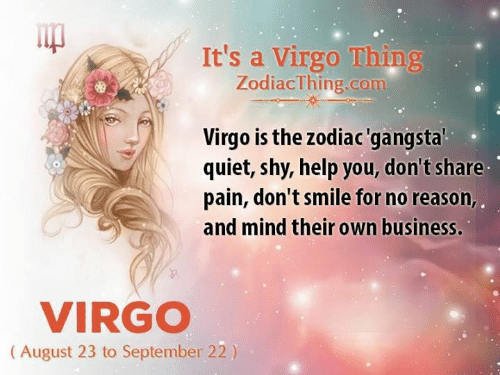 Business, Help, and Quiet: It's a Virgo Thing  ZodiacThing.com  Virgo is the zodiac'gangstal  quiet, shy, help you, don't share  pain, don't smile for no reason,  and mind their own business.  VIRGO  (August 23 to September 22)