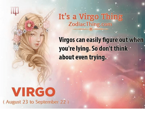 Virgo, Lying, and Com: It's a Virgo Thing  ZodiacThing.com  Virgos can easily figure out when  you're lying. So don't think  about even trying.  VIRGO  (August 23 to September 22)