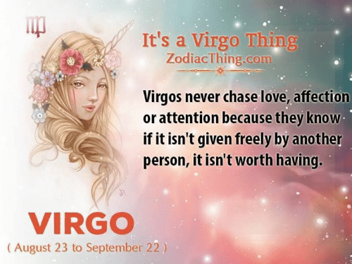 Love, Chase, and Virgo: It's a Virgo Thing  ZodiacThing.com  Virgos never chase love, affection  or attention because they know  if it isn't given freely by another  person, it isn't worth having.  VIRGO  (August 23 to September 22)