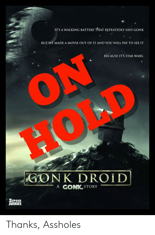 droid: ITS A WALKING BATTERY THAT REPEATEDLY SAYS GONK  BUT WE MADE A MOVIE OUT OF IT AND YOU WILL PAY TO SEE IT  BECAUSE IT'S STAR WARS.  GO NK DROID!  ーA GONK.STORY  Sereen  JUnKIES Thanks, Assholes
