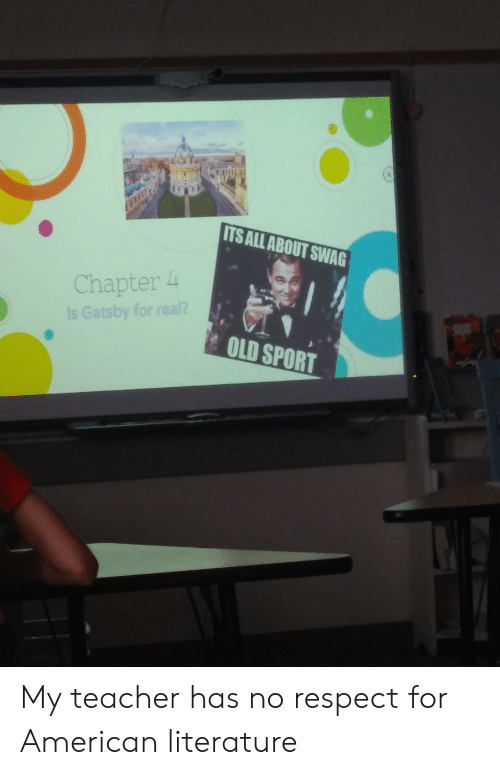 Real Old: ITS ALL ABOUT SWAG  Chapter 4  Is Gatsby for real?  OLD SPORT My teacher has no respect for American literature
