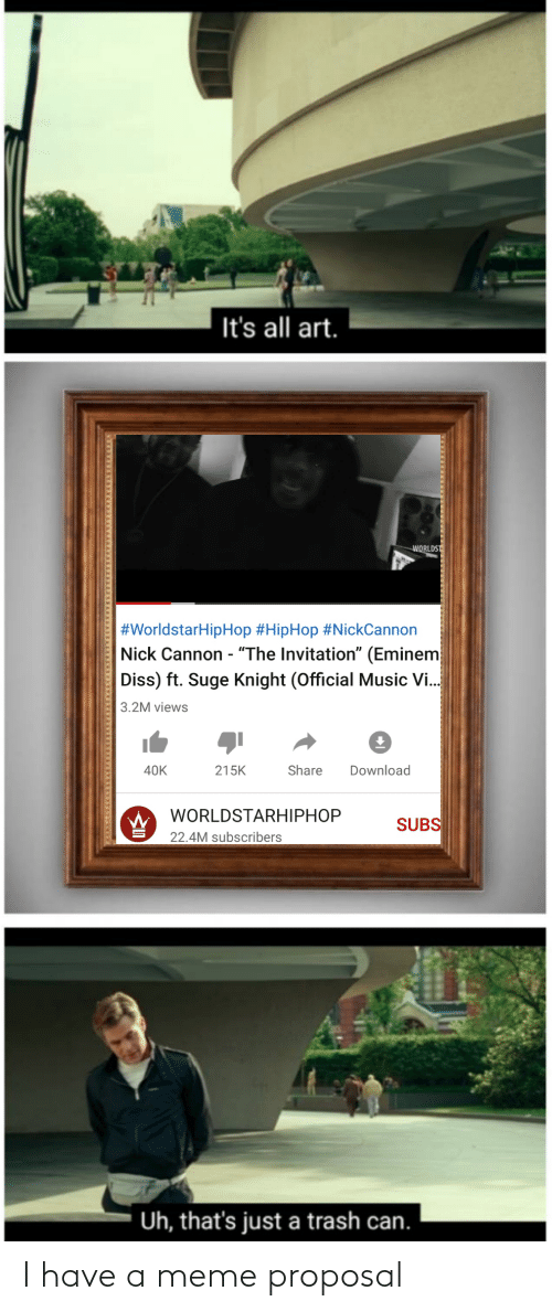"""worldstarhiphop: It's all art.  WORLDS  #WorldstarHipHop #HipHop #NickCannon  Nick Cannon - """"The Invitation"""" (Eminem  Diss) ft. Suge Knight (Official Music Vi.  3.2M views  215K  Share  Download  40K  WORLDSTARHIPHOP  SUBS  22.4M subscribers  Uh, that's just a trash can. I have a meme proposal"""