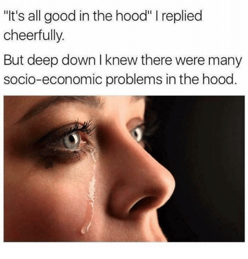 """In The Hood: """"It's all good in the hood"""" I replied  cheerfully.  But deep down I knew there were many  socio-economic problems in the hood"""