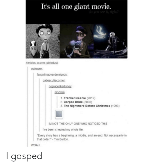 "Not Necessarily: It's all one giant movie.  walrusex  irlin  mortisia  1. Frankenweenie (2012)  2. Corpse Bride (2005)  3. The Nightmare Before Christmas (1993)  IM NOT THE ONLY ONE WHO NOTICED THIS  I've been cheated my whole life  Every story has a beginning, a middle, and an end Not necessarily in  that order.""-Tim Burton  WOAH I gasped"