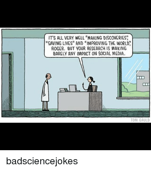 "Rogered: IT'S ALL VERY WELL ""MAKING DISCOVERIES  ""SAVING LIVES"" AND ""IMPROVING THE WORLD  ROGER. BUT YOUR RESEARCH IS MAKING  BARELY ANY IMPACT ON SOCIAL MEDIA  TOM GAULD badsciencejokes"