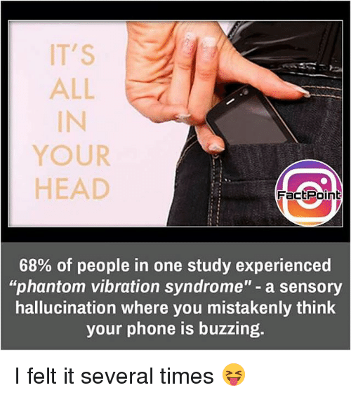 mistakenly: IT'S  ALL  YOUR  HEAD  Fact Point  68% of people in one study experienced  phantom vibration syndrome  a sensory  hallucination where you mistakenly think  your phone is buzzing. I felt it several times 😝