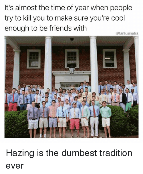 tanked: It's almost the time of year when people  try to kill you to make sure you're cool  enough to be friends with  @tank.sinatra Hazing is the dumbest tradition ever