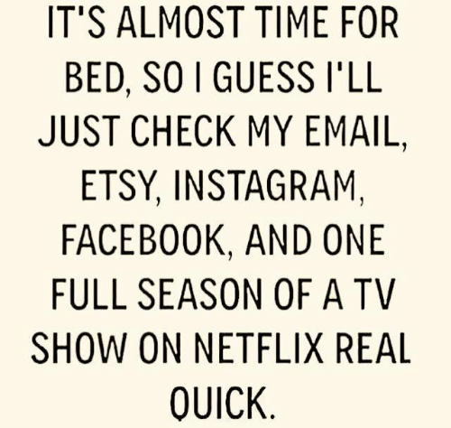 Dank, Facebook, and Instagram: IT'S ALMOST TIME FOR  BED, SO I GUESS I'LL  JUST CHECK MY EMAIL,  ETSY, INSTAGRAM,  FACEBOOK, AND ONE  FULL SEASON OF A TV  SHOW ON NETFLIX REAL  QUICK
