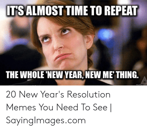 New Years Resolution Meme: ITS ALMOST TIME TO REPEAT  THE WHOLE 'NEW YEAR, NEW ME' THING. 20 New Year's Resolution Memes You Need To See | SayingImages.com