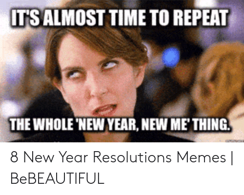 New Years Resolution Meme: IT'S ALMOST TIME TO REPEAT  THE WHOLE 'NEW YEAR, NEW ME'THING 8 New Year Resolutions Memes | BeBEAUTIFUL