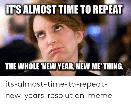 New Years Resolution Meme: ITS ALMOST TIME TO REPEAT  THE WHOLE 'NEW YEAR,NEW ME' THING.  MEMESALT its-almost-time-to-repeat-new-years-resolution-meme