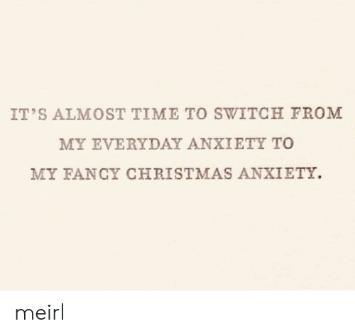 Fancy: IT'S ALMOST TIME TO SWITCH FROM  MY EVERYDAY ANXIETY TO  MY FANCY CHRISTMAS ANXIETY. meirl