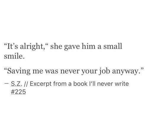 """Book, Smile, and Never: """"It's alright,"""" she gave him a small  smile  """"Saving me was never your job anyway.""""  27  S.Z. // Excerpt from a book I'll never write"""