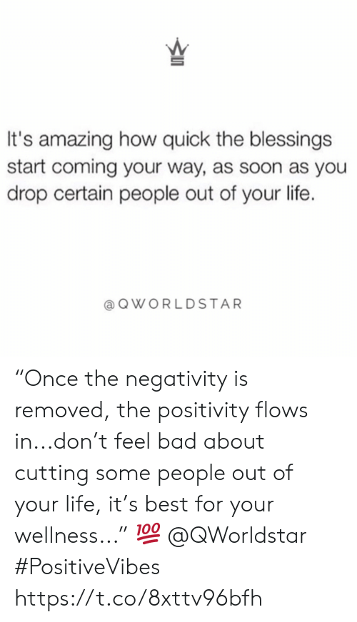 "Bad, Life, and Soon...: It's amazing how quick the blessings  start coming your way, as soon as you  drop certain people out of your life.  QWORLDSTAR ""Once the negativity is removed, the positivity flows in...don't feel bad about cutting some people out of your life, it's best for your wellness..."" ? @QWorldstar #PositiveVibes https://t.co/8xttv96bfh"