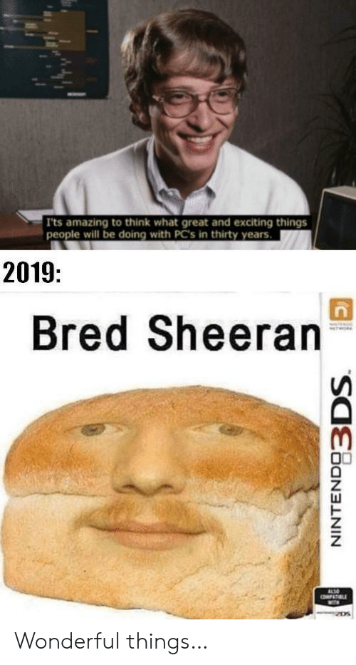 exciting: Its amazing to think what great and exciting things  people will be doing with PC's in thirty years.  2019:  Bred Sheeran  ALSO  PAT LE Wonderful things…