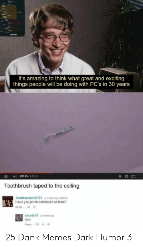 exciting: It's amazing to think what great and exciting  things people will be doing with PC's in 30 years  021 25/100:05  Toothbrush taped to the ceiling  SamMan SamNDTY  3 weels ago (edited)  How'd you get the toothbrush up there?  Reply  xbradx11 3 weeks ago  tape  Reply 35 25 Dank Memes Dark Humor 3
