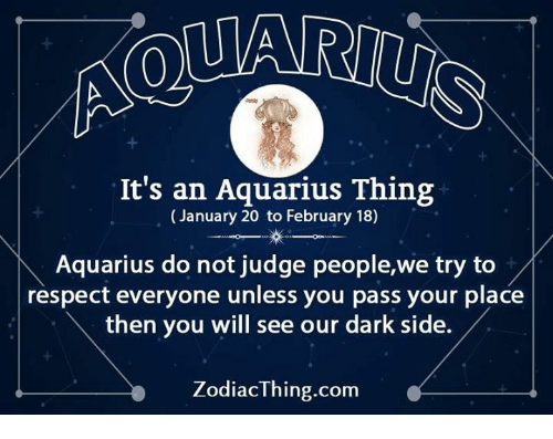 Passe: It's an Aquarius Thing  (January 20 to February 18)  Aquarius do not judge people,we try to  respect everyone unless you pass your place  then you will see our dark side.  ZodiacThing.com