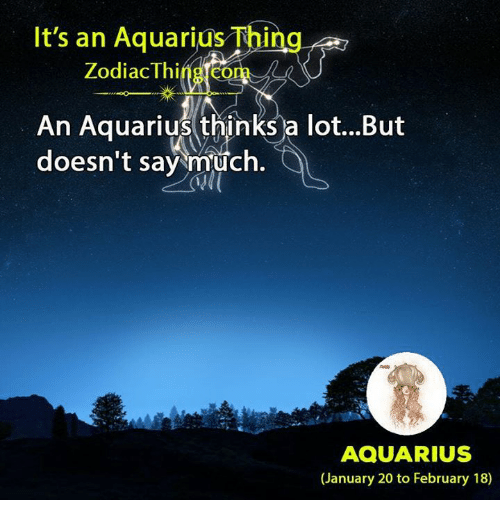 Aquarius, Zodiac, and Com: It's an Aquarius Thing  Zodiac Thing.com  An Aquarius thinks a lot...But  doesn't say much.  AQUARIUS  (January 20 to February 18)