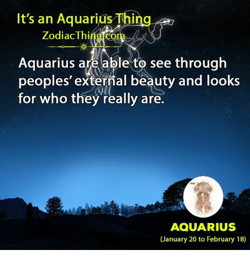 Aquarius, Zodiac, and Com: It's an Aquarius Thing  Zodiac Thing com  Aquarius areable to see through  peoples' external beauty and looks  for who they really are.  AQUARIUS  (January 20 to February 18)