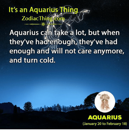 Aquarius, Zodiac, and Cold: It's an Aquarius Thing  Zodiac Thing com  Aquarius can take a lot, but when  they've hadtenough, they've had  enough and will not care anymore,  and turn cold.  4ll.  AQUARIUS  (January 20 to February 18)