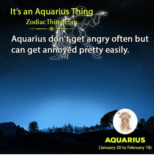 Aquarius, Zodiac, and Annoyed: It's an Aquarius Thing  Zodiac Thing.com  Aquarius don'tget'angry often but  can get annoyed pretty easily.  AQUARIUS  (January 20 to February 18)