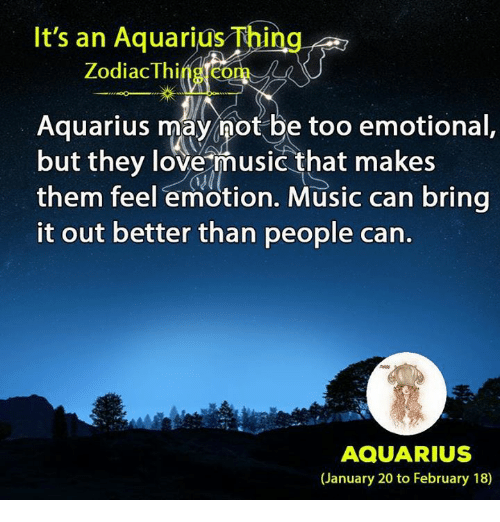 Love, Music, and Aquarius: It's an Aquarius Thing  Zodiac Thing.com  Aquarius may not be too emotional  but they love music that makes  them feel emotion. Music can bring  it out better than people can  AQUARIUS  (January 20 to February 18》