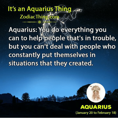 Aquarius, Help, and Zodiac: It's an Aquarius Thing  Zodiac Thing com  Aquarius: You do everything you  can to help people that's in trouble,  but you can't deal with people who  constantly put themselves in  situations that they created.  AQUARIUS  (January 20 to February 18)